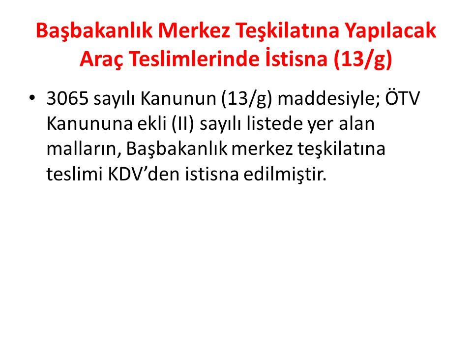 Başbakanlık Merkez Teşkilatına Yapılacak Araç Teslimlerinde İstisna (13/g) 3065 sayılı Kanunun (13/g) maddesiyle; ÖTV Kanununa ekli (II) sayılı listede yer alan malların, Başbakanlık merkez teşkilatına teslimi KDV'den istisna edilmiştir.
