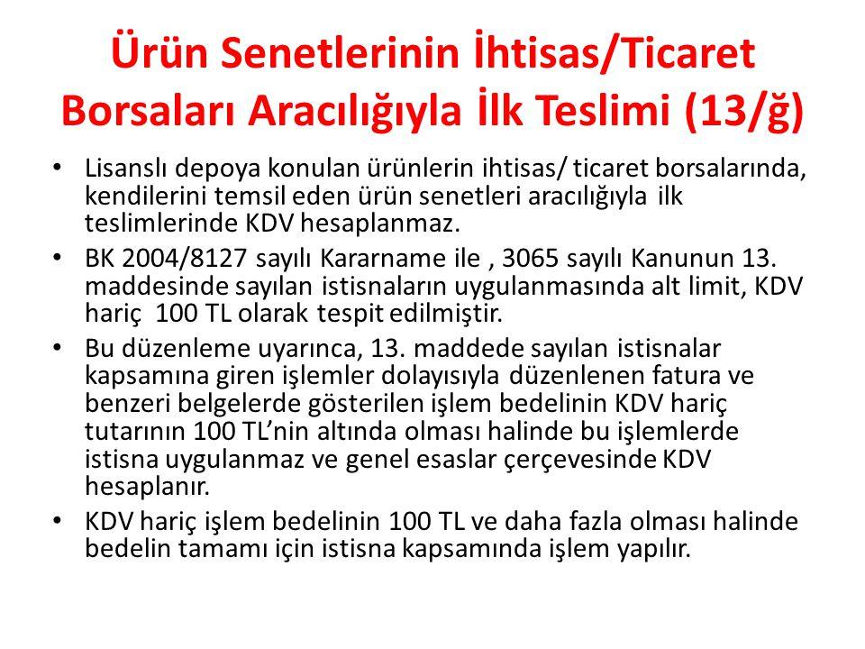 Ürün Senetlerinin İhtisas/Ticaret Borsaları Aracılığıyla İlk Teslimi (13/ğ) Lisanslı depoya konulan ürünlerin ihtisas/ ticaret borsalarında, kendilerini temsil eden ürün senetleri aracılığıyla ilk teslimlerinde KDV hesaplanmaz.