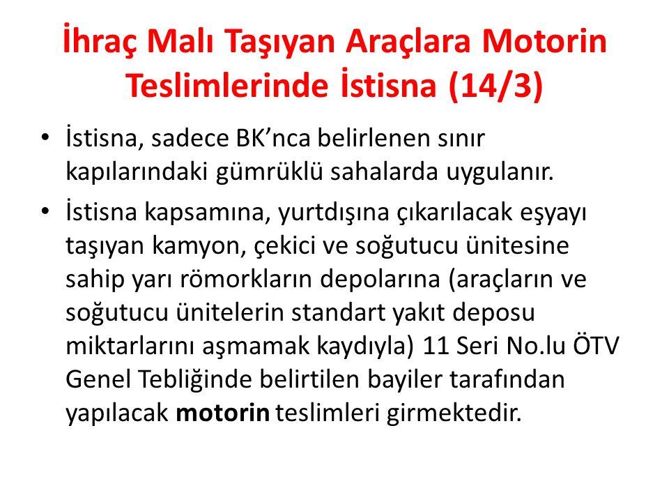 İhraç Malı Taşıyan Araçlara Motorin Teslimlerinde İstisna (14/3) İstisna, sadece BK'nca belirlenen sınır kapılarındaki gümrüklü sahalarda uygulanır.