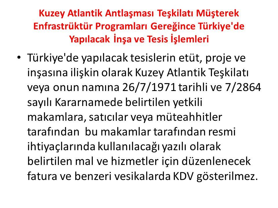 Kuzey Atlantik Antlaşması Teşkilatı Müşterek Enfrastrüktür Programları Gereğince Türkiye de Yapılacak İnşa ve Tesis İşlemleri Türkiye de yapılacak tesislerin etüt, proje ve inşasına ilişkin olarak Kuzey Atlantik Teşkilatı veya onun namına 26/7/1971 tarihli ve 7/2864 sayılı Kararnamede belirtilen yetkili makamlara, satıcılar veya müteahhitler tarafından bu makamlar tarafından resmi ihtiyaçlarında kullanılacağı yazılı olarak belirtilen mal ve hizmetler için düzenlenecek fatura ve benzeri vesikalarda KDV gösterilmez.