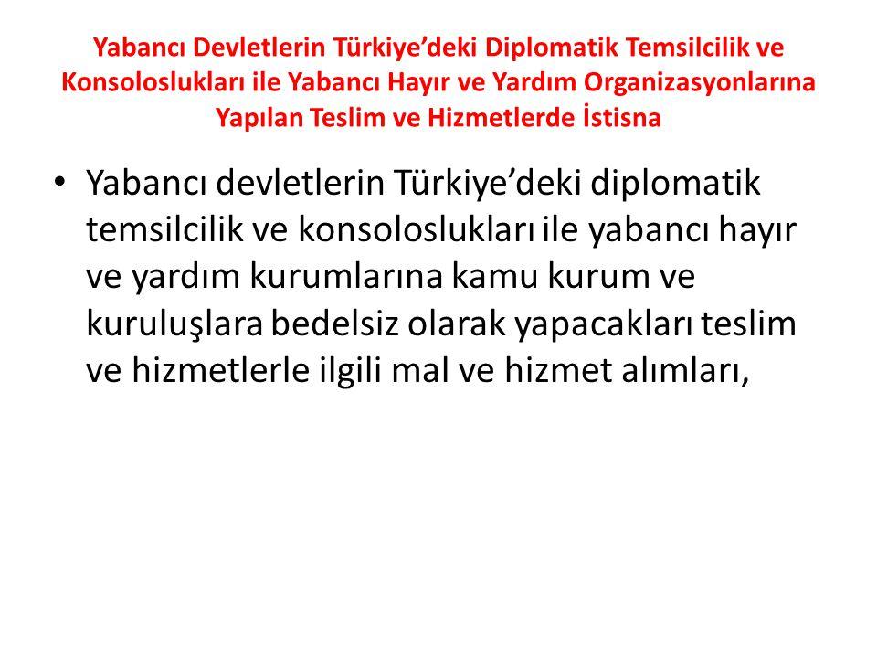 Yabancı Devletlerin Türkiye'deki Diplomatik Temsilcilik ve Konsoloslukları ile Yabancı Hayır ve Yardım Organizasyonlarına Yapılan Teslim ve Hizmetlerde İstisna Yabancı devletlerin Türkiye'deki diplomatik temsilcilik ve konsoloslukları ile yabancı hayır ve yardım kurumlarına kamu kurum ve kuruluşlara bedelsiz olarak yapacakları teslim ve hizmetlerle ilgili mal ve hizmet alımları,