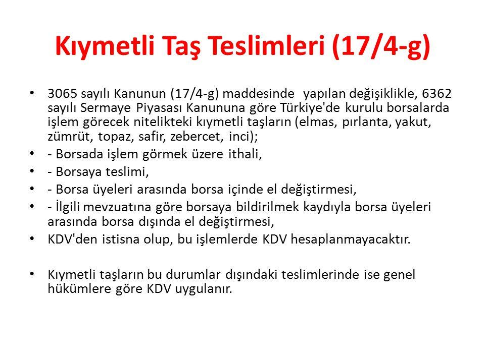 Kıymetli Taş Teslimleri (17/4-g) 3065 sayılı Kanunun (17/4-g) maddesinde yapılan değişiklikle, 6362 sayılı Sermaye Piyasası Kanununa göre Türkiye de kurulu borsalarda işlem görecek nitelikteki kıymetli taşların (elmas, pırlanta, yakut, zümrüt, topaz, safir, zebercet, inci); - Borsada işlem görmek üzere ithali, - Borsaya teslimi, - Borsa üyeleri arasında borsa içinde el değiştirmesi, - İlgili mevzuatına göre borsaya bildirilmek kaydıyla borsa üyeleri arasında borsa dışında el değiştirmesi, KDV den istisna olup, bu işlemlerde KDV hesaplanmayacaktır.