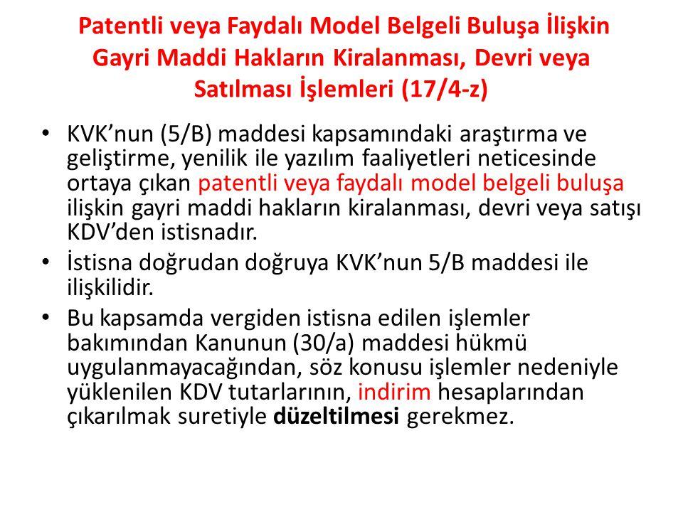Patentli veya Faydalı Model Belgeli Buluşa İlişkin Gayri Maddi Hakların Kiralanması, Devri veya Satılması İşlemleri (17/4-z) KVK'nun (5/B) maddesi kapsamındaki araştırma ve geliştirme, yenilik ile yazılım faaliyetleri neticesinde ortaya çıkan patentli veya faydalı model belgeli buluşa ilişkin gayri maddi hakların kiralanması, devri veya satışı KDV'den istisnadır.