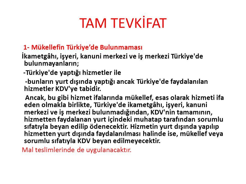 TAM TEVKİFAT 1- Mükellefin Türkiye'de Bulunmaması İkametgâhı, işyeri, kanuni merkezi ve iş merkezi Türkiye de bulunmayanların; -Türkiye de yaptığı hizmetler ile -bunların yurt dışında yaptığı ancak Türkiye de faydalanılan hizmetler KDV ye tabidir.