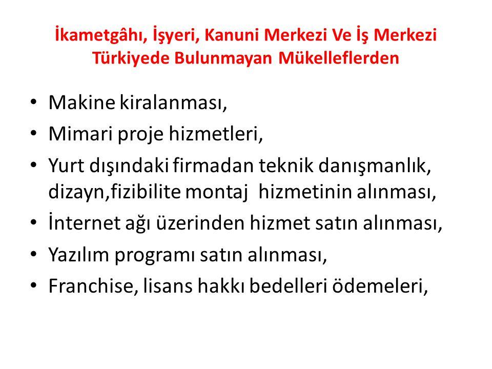 İkametgâhı, İşyeri, Kanuni Merkezi Ve İş Merkezi Türkiyede Bulunmayan Mükelleflerden Makine kiralanması, Mimari proje hizmetleri, Yurt dışındaki firmadan teknik danışmanlık, dizayn,fizibilite montaj hizmetinin alınması, İnternet ağı üzerinden hizmet satın alınması, Yazılım programı satın alınması, Franchise, lisans hakkı bedelleri ödemeleri,
