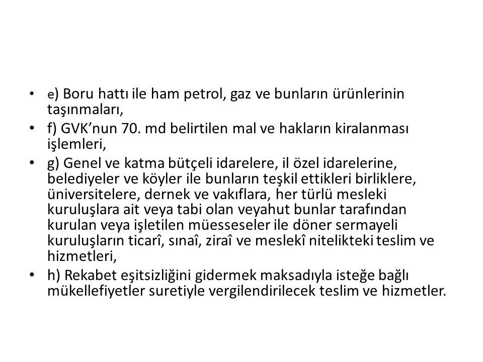 e ) Boru hattı ile ham petrol, gaz ve bunların ürünlerinin taşınmaları, f) GVK'nun 70.