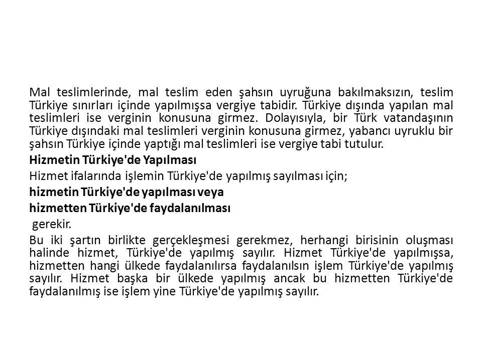 Mal teslimlerinde, mal teslim eden şahsın uyruğuna bakılmaksızın, teslim Türkiye sınırları içinde yapılmışsa vergiye tabidir.