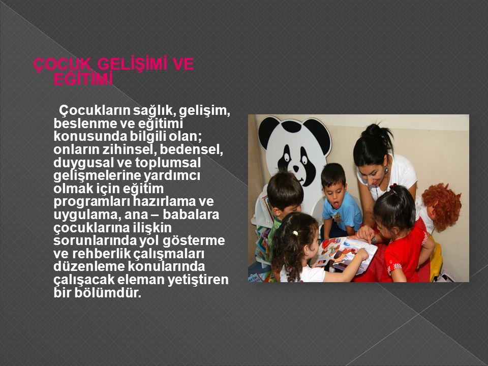 ÇOCUK GELİŞİMİ VE EĞİTİMİ Çocukların sağlık, gelişim, beslenme ve eğitimi konusunda bilgili olan; onların zihinsel, bedensel, duygusal ve toplumsal ge