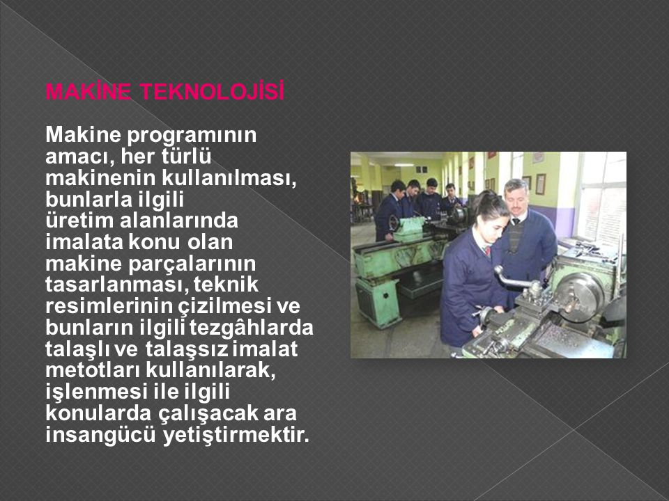 MAKİNE TEKNOLOJİSİ Makine programının amacı, her türlü makinenin kullanılması, bunlarla ilgili üretim alanlarında imalata konu olan makine parçalarını