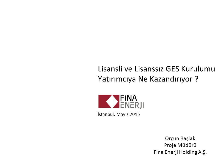 Lisansli ve Lisanssız GES Kurulumu Yatırımcıya Ne Kazandırıyor ? İstanbul, Mayıs 2015 Orçun Başlak Proje Müdürü Fina Enerji Holding A.Ş.