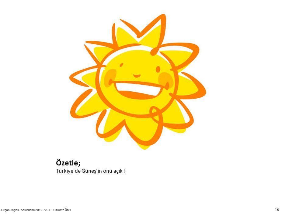 Özetle; Türkiye'de Güneş'in önü açık ! 16 Orçun Başlak - SolarBaba 2015 - v1.1 – Hizmete Özel