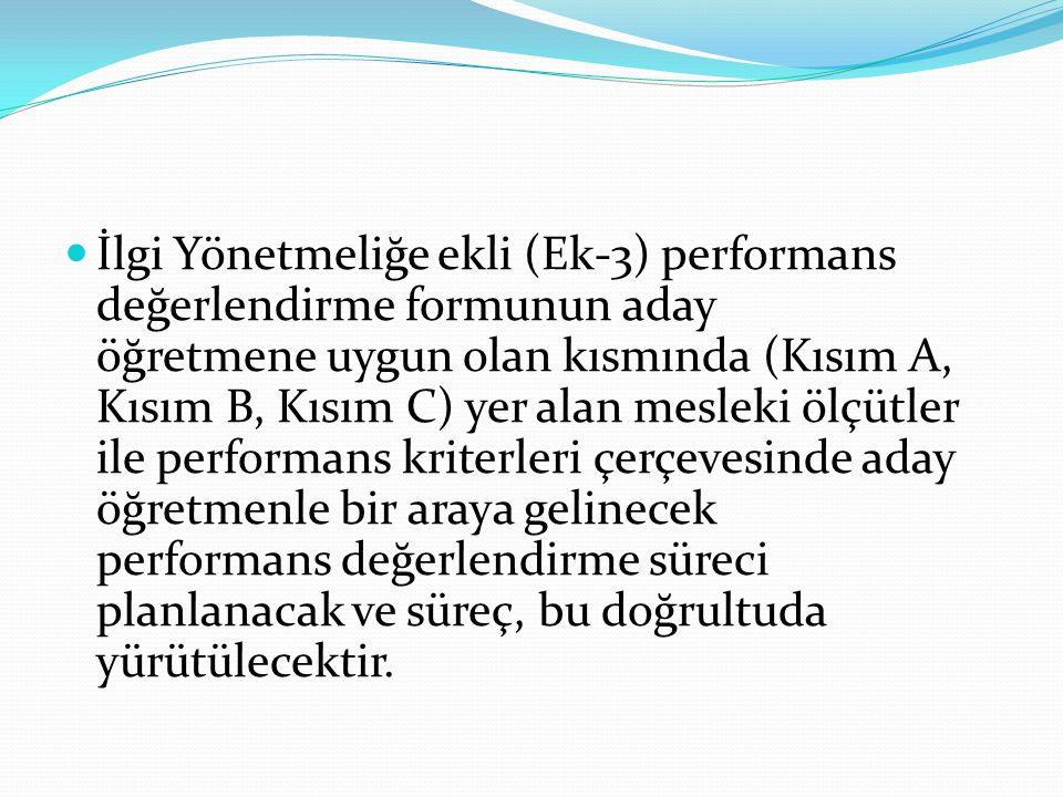 İlgi Yönetmeliğe ekli (Ek-3) performans değerlendirme formunun aday öğretmene uygun olan kısmında (Kısım A, Kısım B, Kısım C) yer alan mesleki ölçütler ile performans kriterleri çerçevesinde aday öğretmenle bir araya gelinecek performans değerlendirme süreci planlanacak ve süreç, bu doğrultuda yürütülecektir.