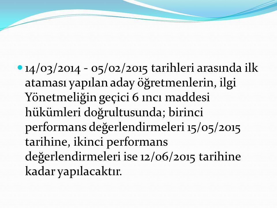 14/03/2014 - 05/02/2015 tarihleri arasında ilk ataması yapılan aday öğretmenlerin, ilgi Yönetmeliğin geçici 6 ıncı maddesi hükümleri doğrultusunda; birinci performans değerlendirmeleri 15/05/2015 tarihine, ikinci performans değerlendirmeleri ise 12/06/2015 tarihine kadar yapılacaktır.