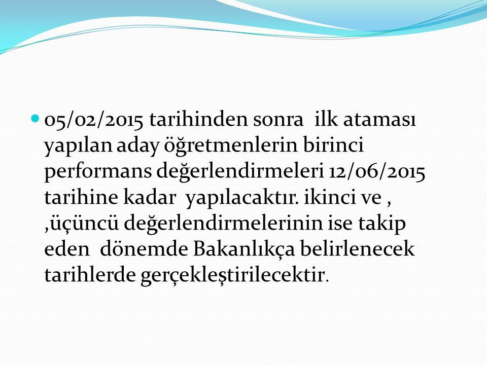 05/02/2015 tarihinden sonra ilk ataması yapılan aday öğretmenlerin birinci performans değerlendirmeleri 12/06/2015 tarihine kadar yapılacaktır.