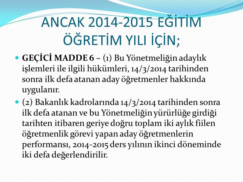 ANCAK 2014-2015 EĞİTİM ÖĞRETİM YILI İÇİN; GEÇİCİ MADDE 6 – (1) Bu Yönetmeliğin adaylık işlemleri ile ilgili hükümleri, 14/3/2014 tarihinden sonra ilk defa atanan aday öğretmenler hakkında uygulanır.