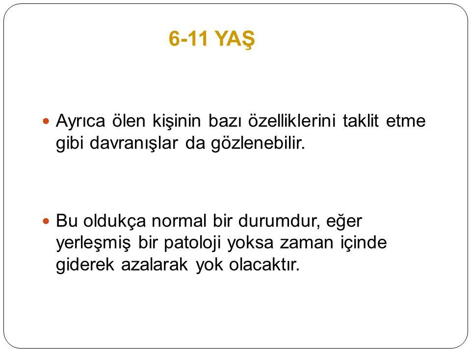 6-11 YAŞ Ayrıca ölen kişinin bazı özelliklerini taklit etme gibi davranışlar da gözlenebilir. Bu oldukça normal bir durumdur, eğer yerleşmiş bir patol