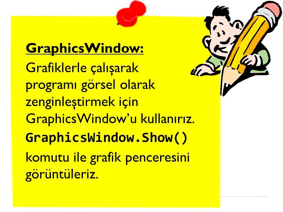 GraphicsWindow: Grafiklerle çalışarak programı görsel olarak zenginleştirmek için GraphicsWindow'u kullanırız.