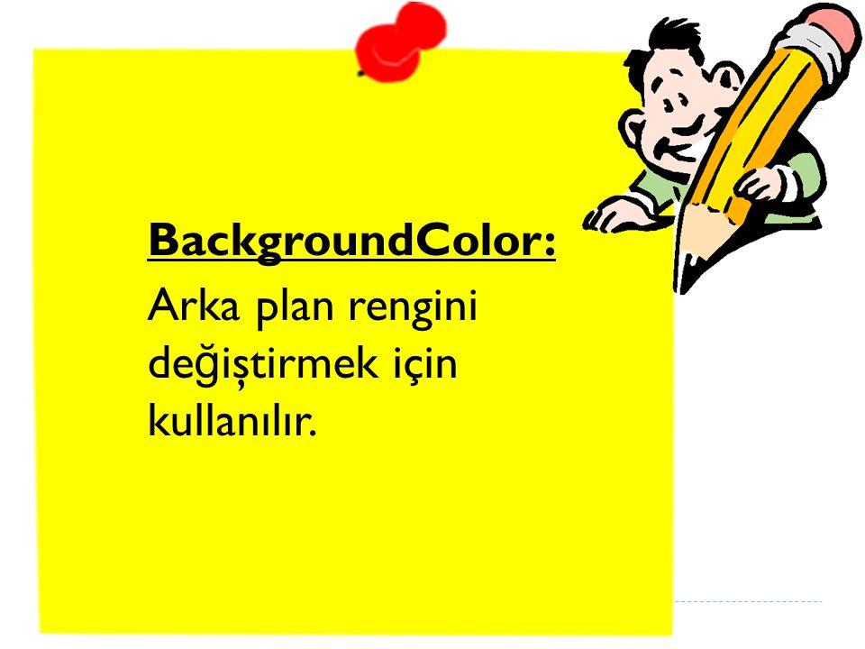 BackgroundColor: Arka plan rengini de ğ iştirmek için kullanılır.