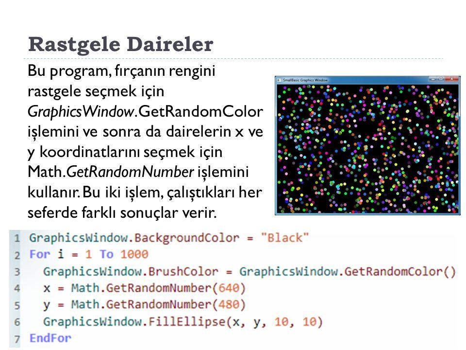 Rastgele Daireler Bu program, fırçanın rengini rastgele seçmek için GraphicsWindow.GetRandomColor işlemini ve sonra da dairelerin x ve y koordinatlarını seçmek için Math.GetRandomNumber işlemini kullanır.