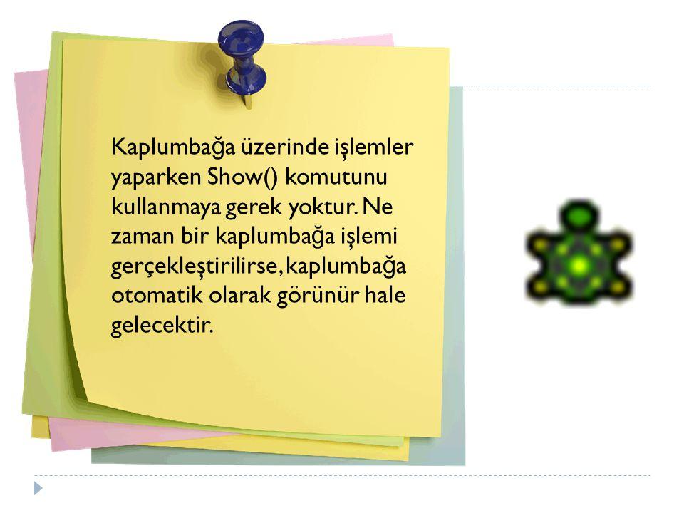 Kaplumba ğ a üzerinde işlemler yaparken Show() komutunu kullanmaya gerek yoktur.