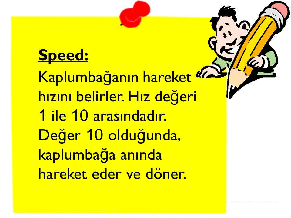 Speed: Kaplumba ğ anın hareket hızını belirler.Hız de ğ eri 1 ile 10 arasındadır.