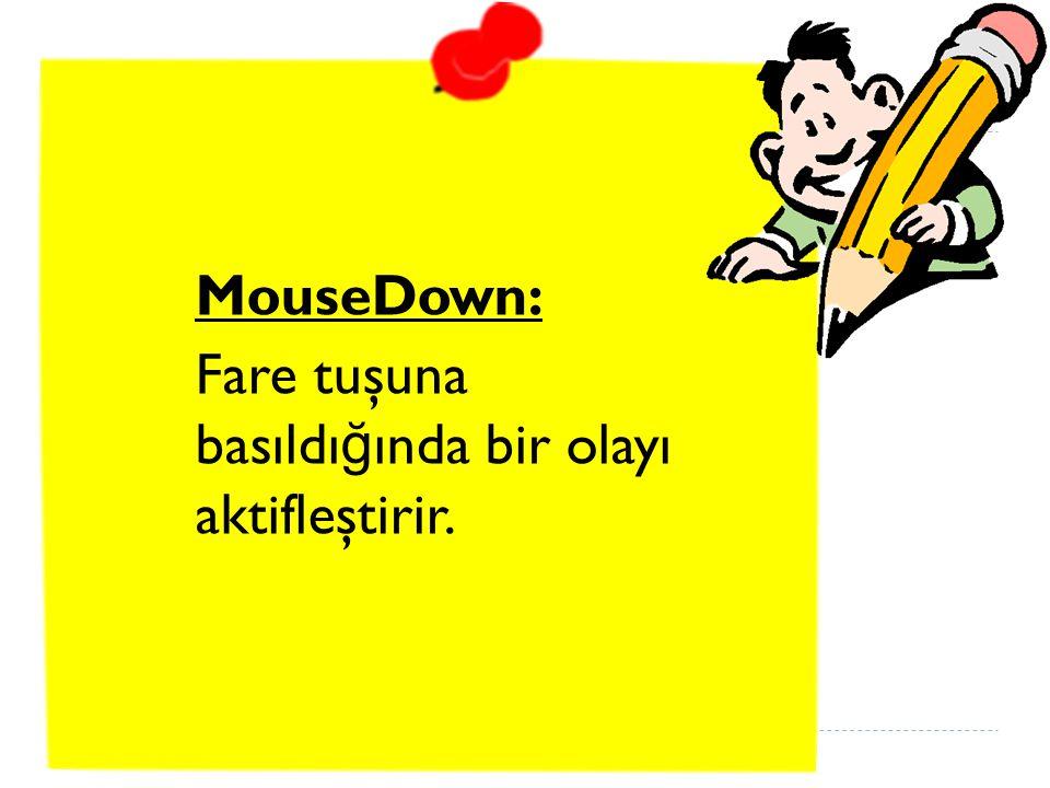 MouseDown: Fare tuşuna basıldı ğ ında bir olayı aktifleştirir.