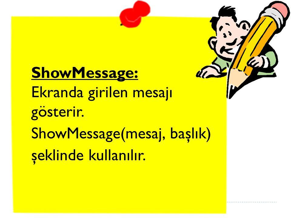ShowMessage: Ekranda girilen mesajı gösterir. ShowMessage(mesaj, başlık) şeklinde kullanılır.