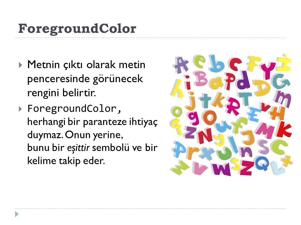 ForegroundColor  Metnin çıktı olarak metin penceresinde görünecek rengini belirtir.