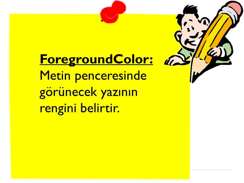 ForegroundColor: Metin penceresinde görünecek yazının rengini belirtir.