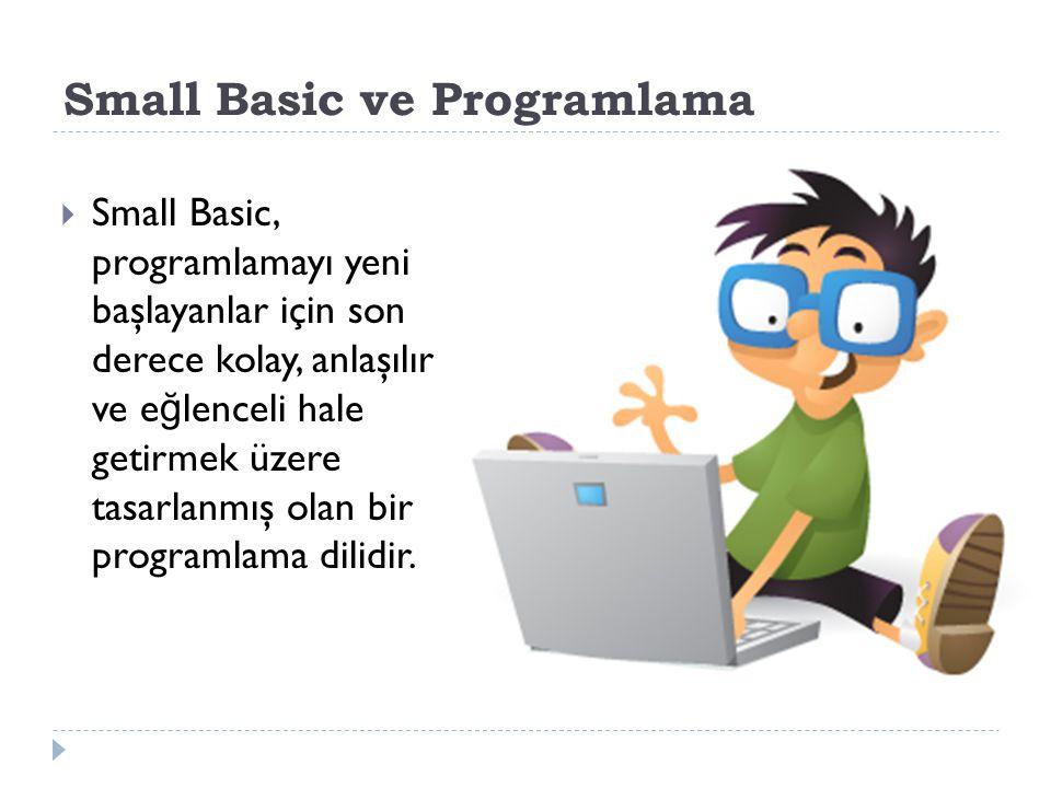 Small Basic ve Programlama  Small Basic, programlamayı yeni başlayanlar için son derece kolay, anlaşılır ve e ğ lenceli hale getirmek üzere tasarlanmış olan bir programlama dilidir.