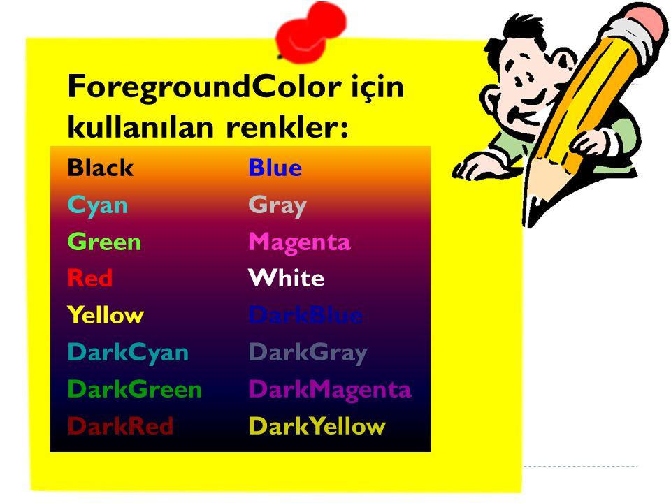 ForegroundColor için kullanılan renkler: BlackBlue CyanGray GreenMagenta RedWhite YellowDarkBlue DarkCyanDarkGray DarkGreenDarkMagenta DarkRedDarkYellow
