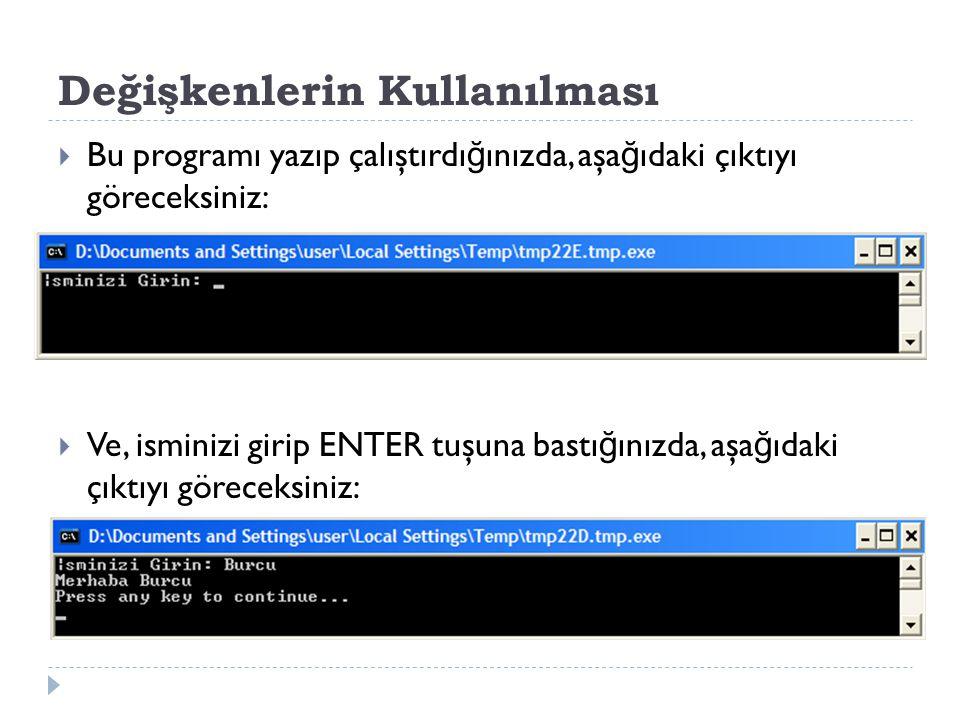 Değişkenlerin Kullanılması  Bu programı yazıp çalıştırdı ğ ınızda, aşa ğ ıdaki çıktıyı göreceksiniz:  Ve, isminizi girip ENTER tuşuna bastı ğ ınızda, aşa ğ ıdaki çıktıyı göreceksiniz: