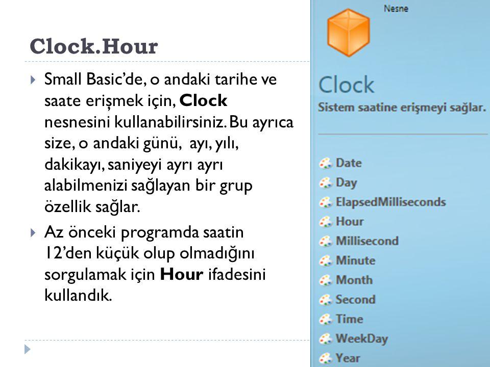 Clock.Hour  Small Basic'de, o andaki tarihe ve saate erişmek için, Clock nesnesini kullanabilirsiniz.