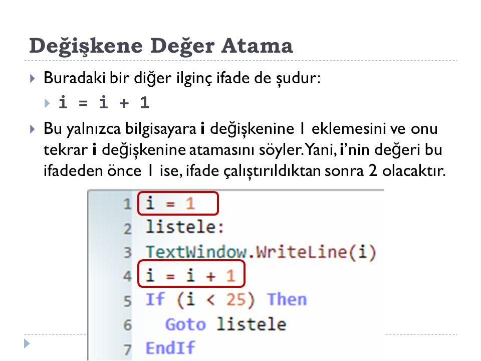 Değişkene Değer Atama  Buradaki bir di ğ er ilginç ifade de şudur:  i = i + 1  Bu yalnızca bilgisayara i de ğ işkenine 1 eklemesini ve onu tekrar i de ğ işkenine atamasını söyler.