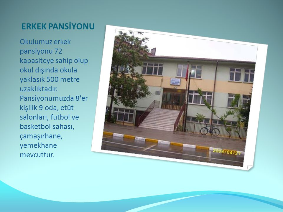 Okulumuz erkek pansiyonu 72 kapasiteye sahip olup okul dışında okula yaklaşık 500 metre uzaklıktadır.