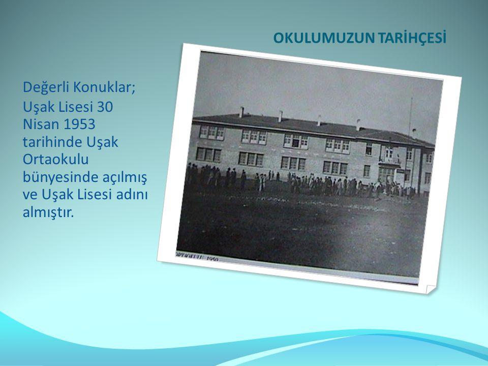 OKULUMUZUN TARİHÇESİ Değerli Konuklar; Uşak Lisesi 30 Nisan 1953 tarihinde Uşak Ortaokulu bünyesinde açılmış ve Uşak Lisesi adını almıştır.