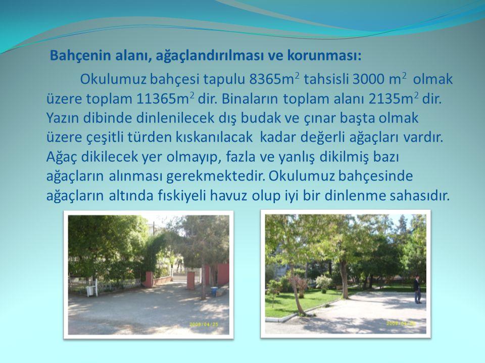 Bahçenin alanı, ağaçlandırılması ve korunması: Okulumuz bahçesi tapulu 8365m 2 tahsisli 3000 m 2 olmak üzere toplam 11365m 2 dir.