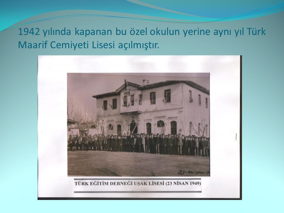 1942 yılında kapanan bu özel okulun yerine aynı yıl Türk Maarif Cemiyeti Lisesi açılmıştır.