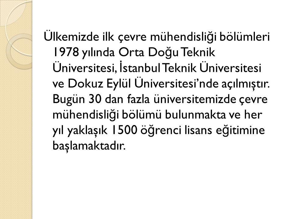 Ülkemizde ilk çevre mühendisli ğ i bölümleri 1978 yılında Orta Do ğ u Teknik Üniversitesi, İ stanbul Teknik Üniversitesi ve Dokuz Eylül Üniversitesi'n