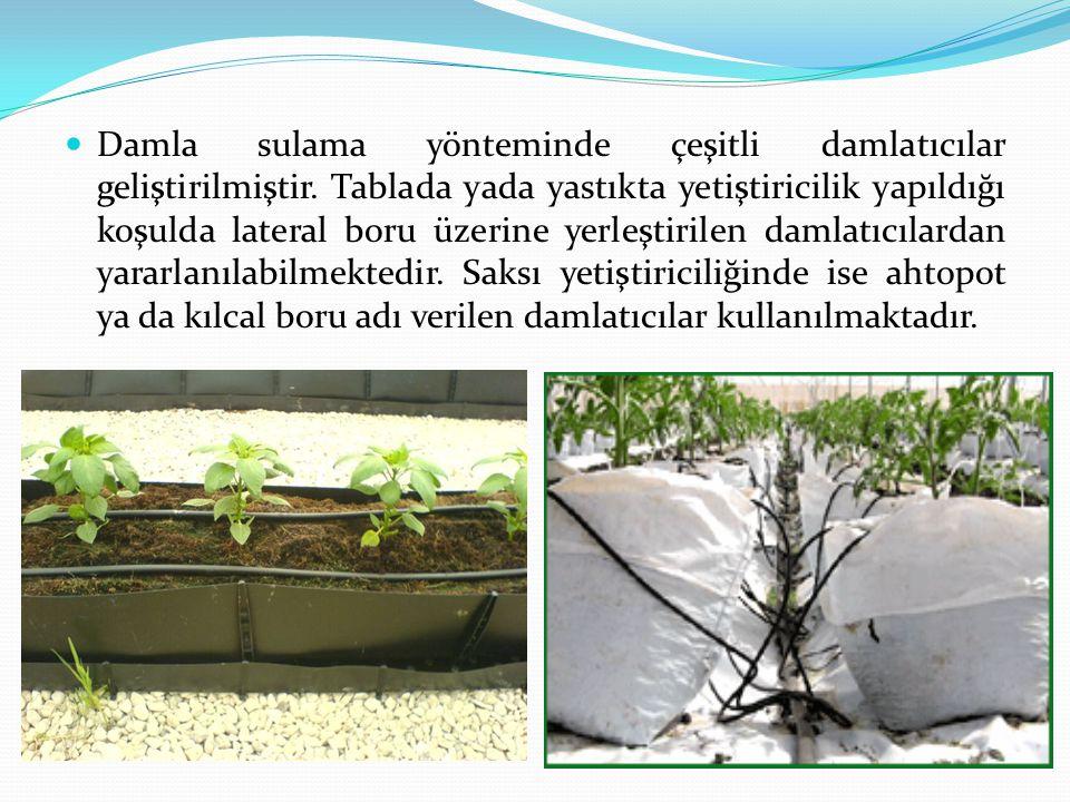 Damla sulama yönteminde çeşitli damlatıcılar geliştirilmiştir. Tablada yada yastıkta yetiştiricilik yapıldığı koşulda lateral boru üzerine yerleştiril