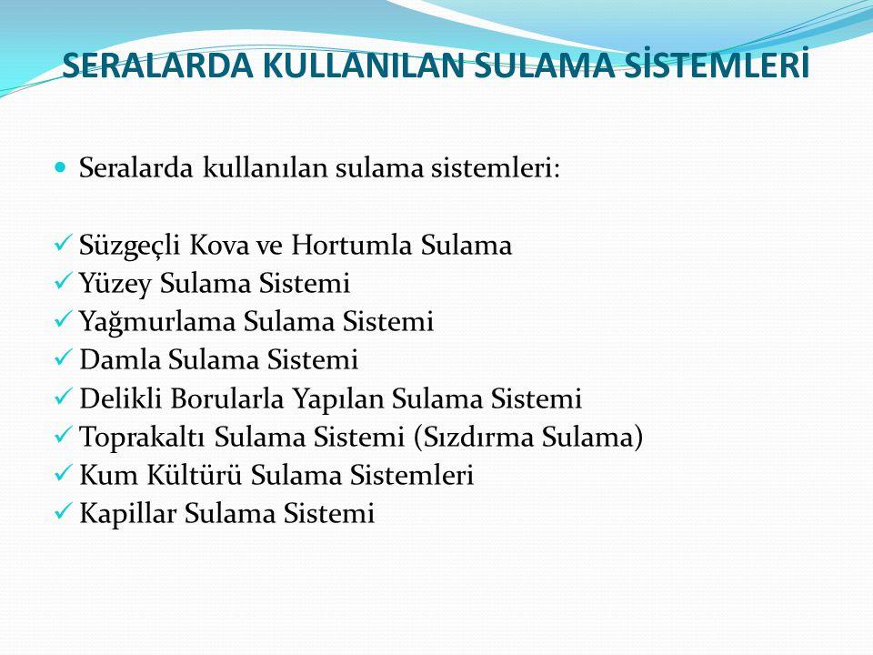 SERALARDA KULLANILAN SULAMA SİSTEMLERİ Seralarda kullanılan sulama sistemleri: Süzgeçli Kova ve Hortumla Sulama Yüzey Sulama Sistemi Yağmurlama Sulama