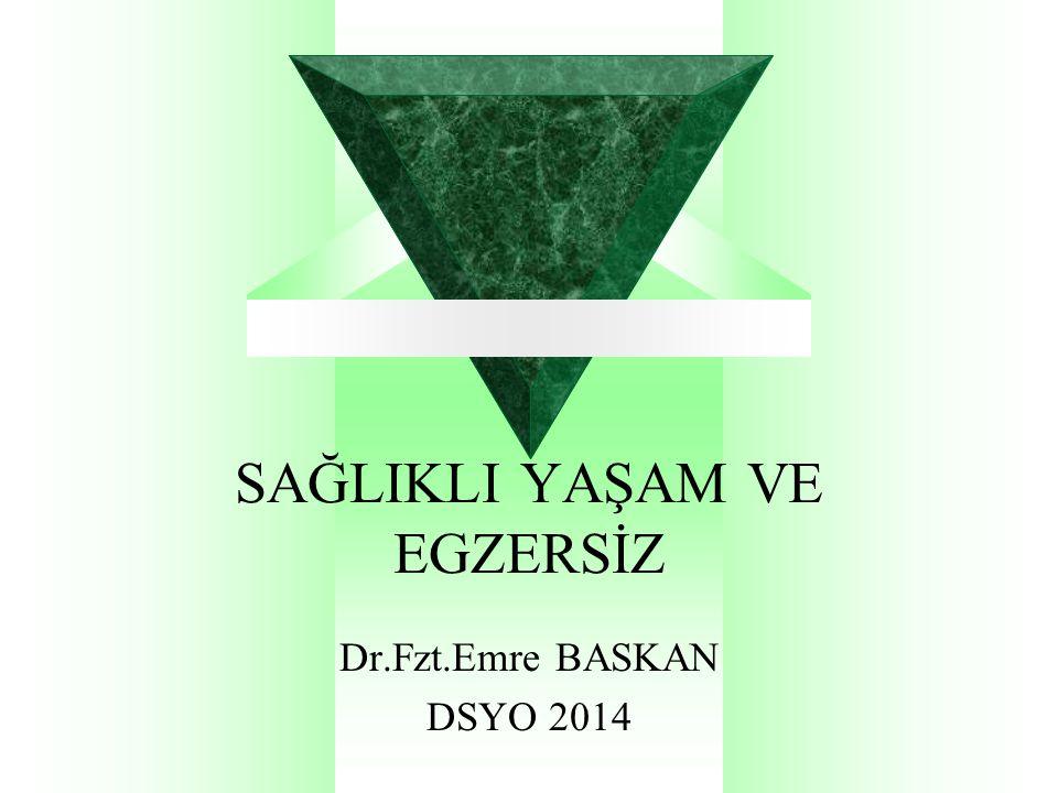 SAĞLIKLI YAŞAM VE EGZERSİZ Dr.Fzt.Emre BASKAN DSYO 2014
