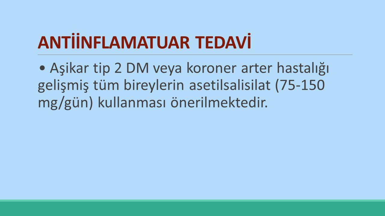 ANTİİNFLAMATUAR TEDAVİ Aşikar tip 2 DM veya koroner arter hastalığı gelişmiş tüm bireylerin asetilsalisilat (75-150 mg/gün) kullanması önerilmektedir.