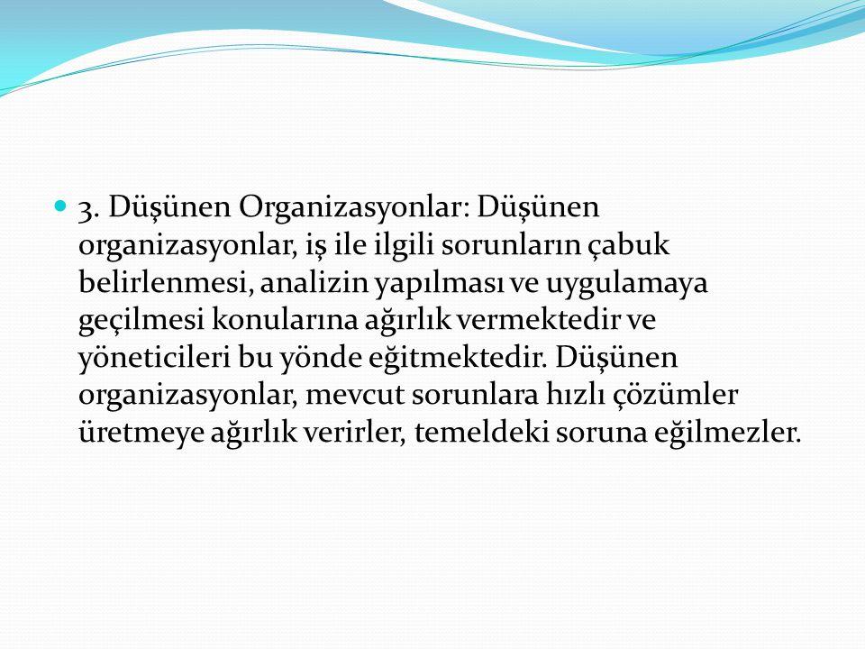 3. Düşünen Organizasyonlar: Düşünen organizasyonlar, iş ile ilgili sorunların çabuk belirlenmesi, analizin yapılması ve uygulamaya geçilmesi konuların
