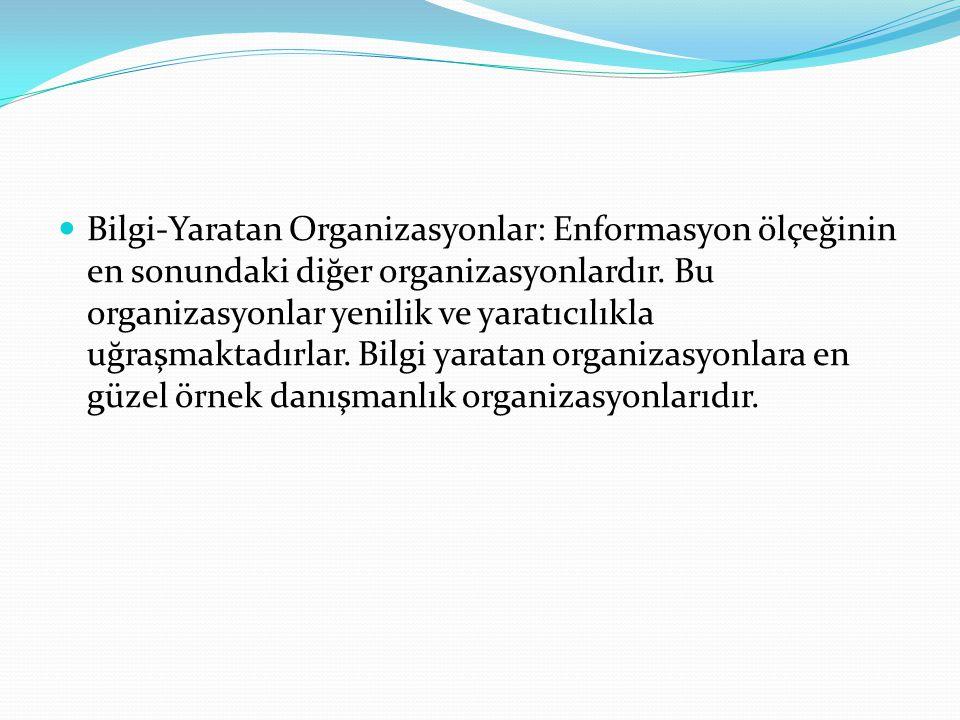Bilgi-Yaratan Organizasyonlar: Enformasyon ölçeğinin en sonundaki diğer organizasyonlardır.