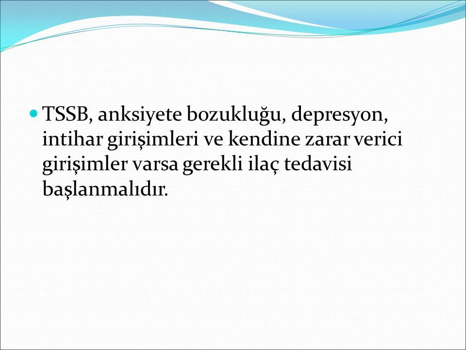 TSSB, anksiyete bozukluğu, depresyon, intihar girişimleri ve kendine zarar verici girişimler varsa gerekli ilaç tedavisi başlanmalıdır.