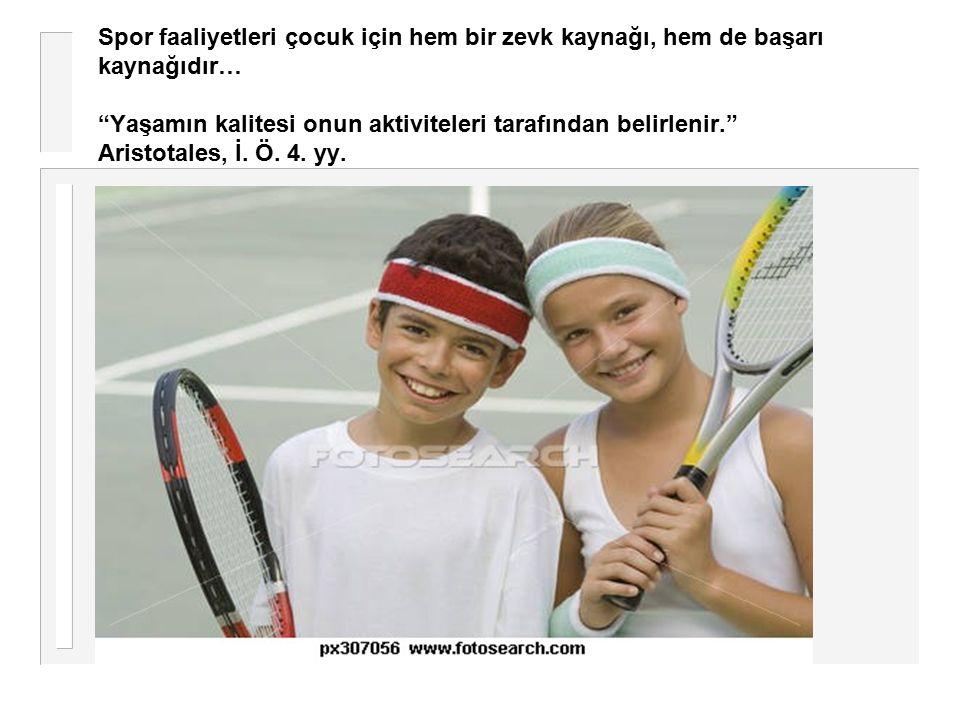"""Spor faaliyetleri çocuk için hem bir zevk kaynağı, hem de başarı kaynağıdır… """"Yaşamın kalitesi onun aktiviteleri tarafından belirlenir."""" Aristotales,"""