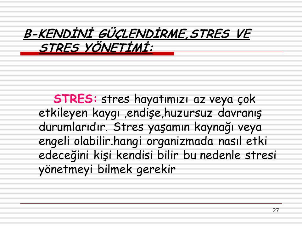 27 B-KENDİNİ GÜÇLENDİRME,STRES VE STRES YÖNETİMİ: STRES: stres hayatımızı az veya çok etkileyen kaygı,endişe,huzursuz davranış durumlarıdır. Stres yaş
