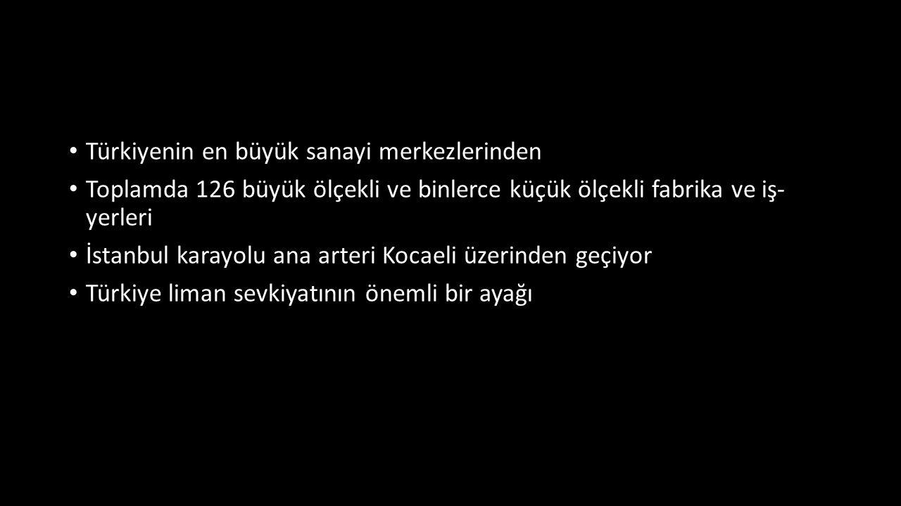 Türkiyenin en büyük sanayi merkezlerinden Toplamda 126 büyük ölçekli ve binlerce küçük ölçekli fabrika ve iş- yerleri İstanbul karayolu ana arteri Kocaeli üzerinden geçiyor Türkiye liman sevkiyatının önemli bir ayağı