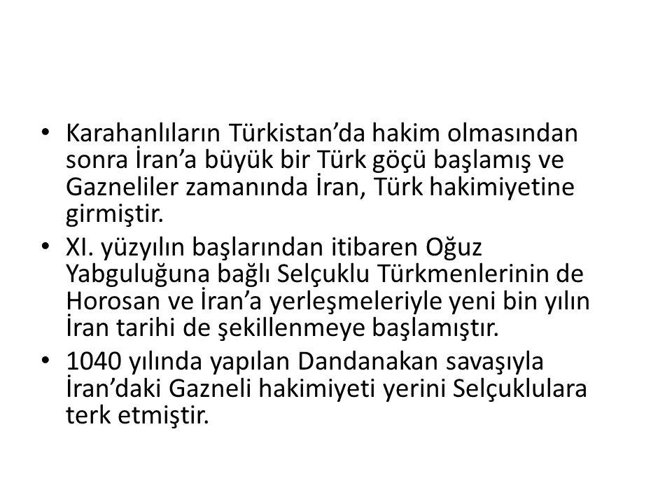Karahanlıların Türkistan'da hakim olmasından sonra İran'a büyük bir Türk göçü başlamış ve Gazneliler zamanında İran, Türk hakimiyetine girmiştir. XI.